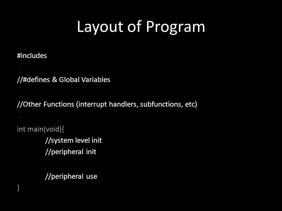 Layout of Program #includes. //#defines & Global Variables. //Other Functions (interrupt handlers, subfunctions, etc). int main(void){ //system level