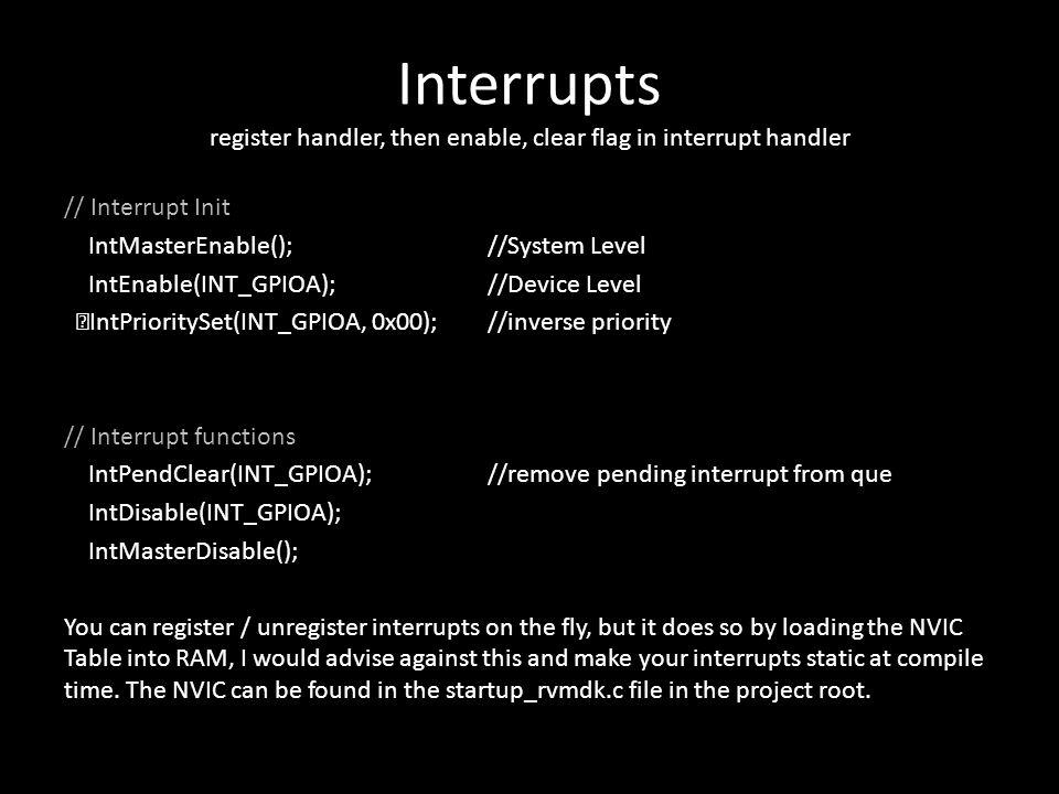 Interrupts register handler, then enable, clear flag in interrupt handler // Interrupt Init IntMasterEnable();//System Level IntEnable(INT_GPIOA);//De