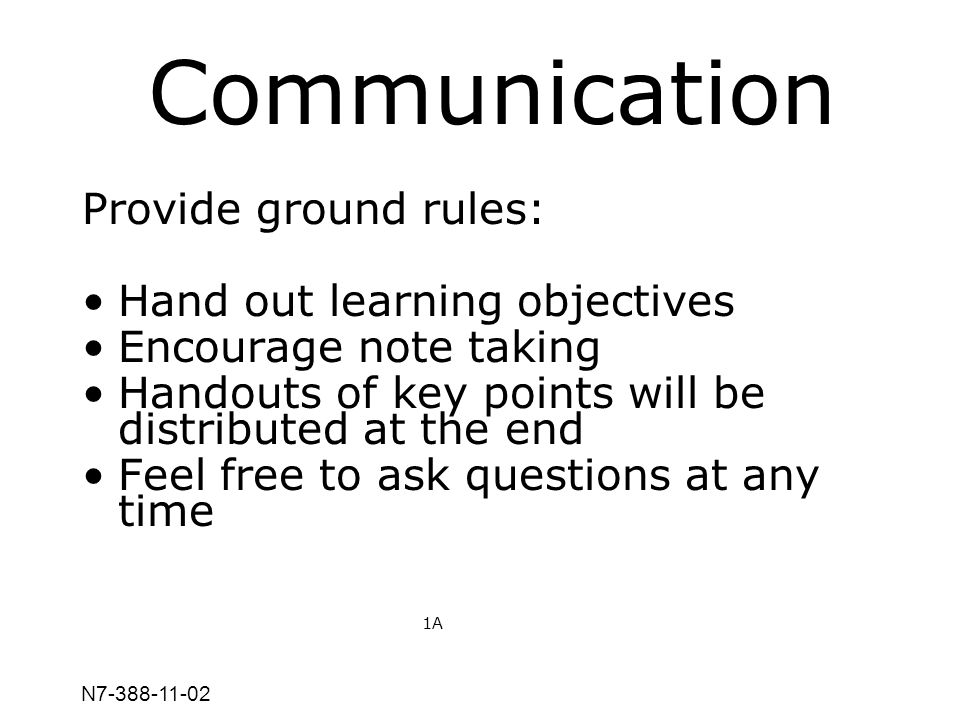 N7-388-11-02 Communication Provide ground rules: Hand out learning objectives Encourage note taking Handouts of key points will be distributed at the