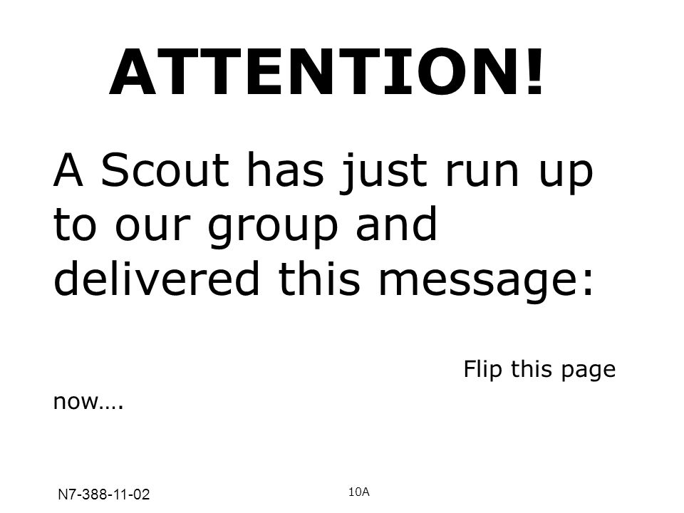 N7-388-11-02 A Scout has just run up to our group and delivered this message: Flip this page now…. 10A ATTENTION!