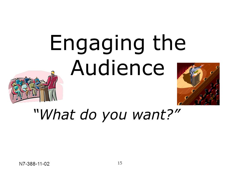 N7-388-11-02 Engaging the Audience 15 What do you want?