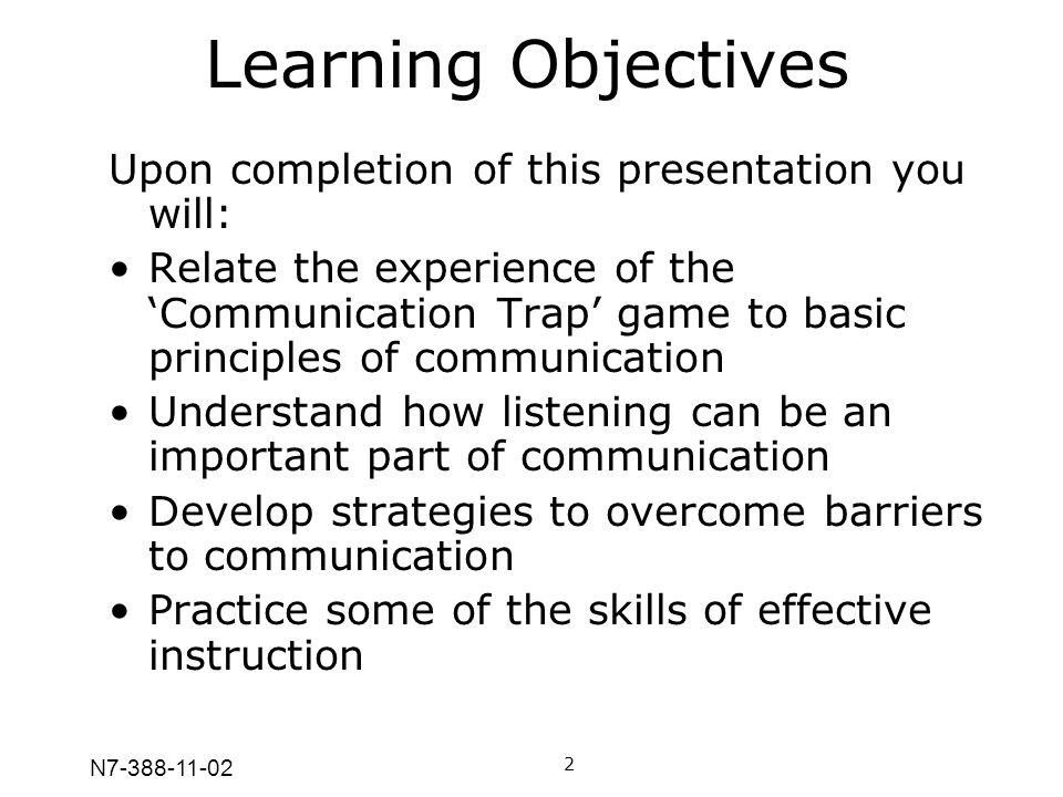 N7-388-11-02 Learning Objectives Upon completion of this presentation you will: Relate the experience of the Communication Trap game to basic principl