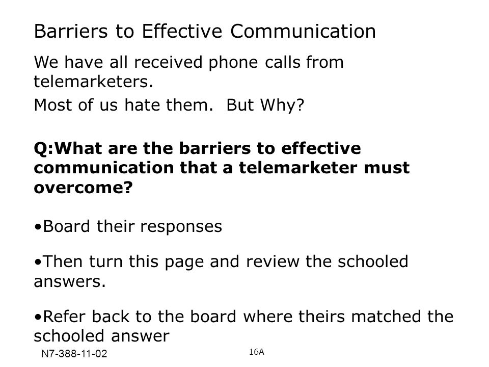 N7-388-11-02 Barriers to Effective Communication We have all received phone calls from telemarketers. Most of us hate them. But Why? Q:What are the ba