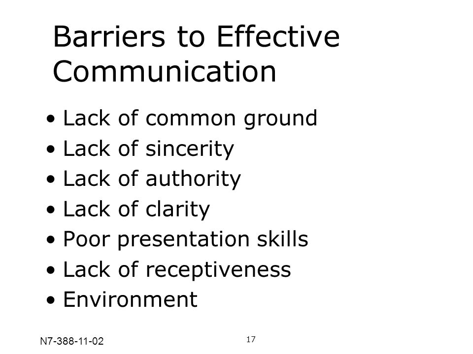 N7-388-11-02 Barriers to Effective Communication 17 Lack of common ground Lack of sincerity Lack of authority Lack of clarity Poor presentation skills