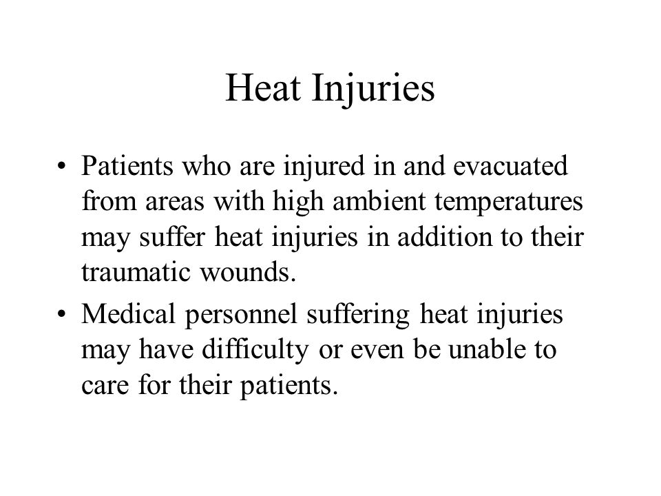 Heat Injuries Patients who are injured in and evacuated from areas with high ambient temperatures may suffer heat injuries in addition to their trauma