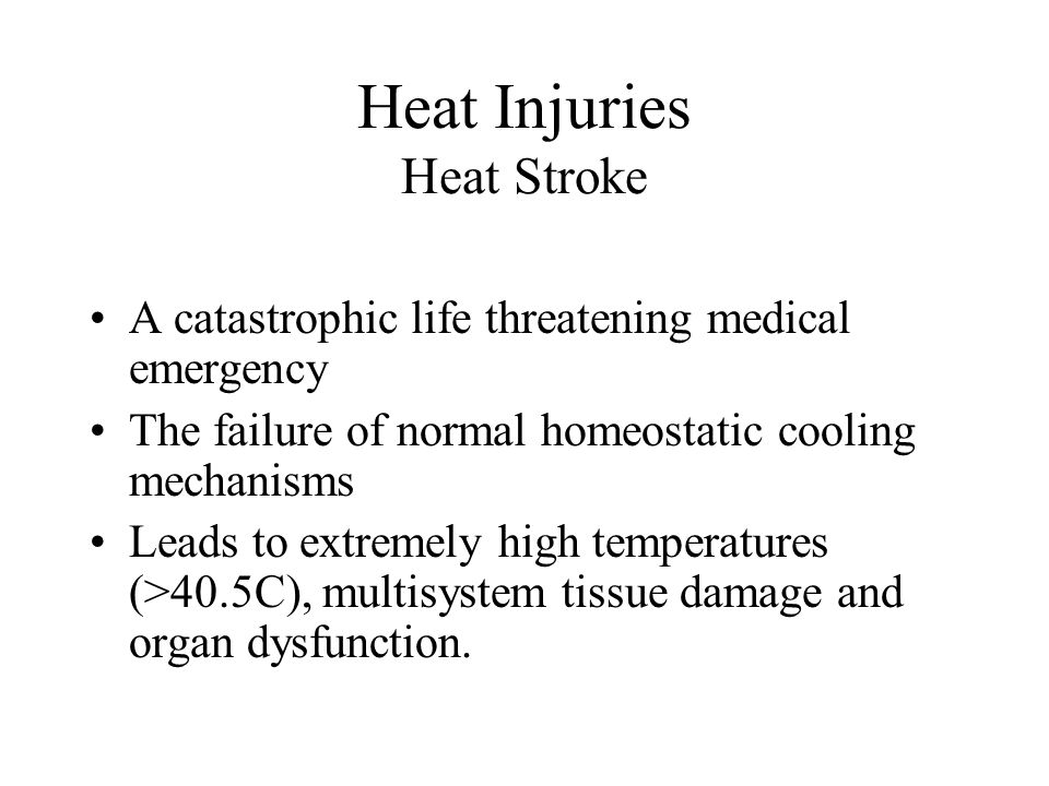 Heat Injuries Heat Stroke A catastrophic life threatening medical emergency The failure of normal homeostatic cooling mechanisms Leads to extremely hi