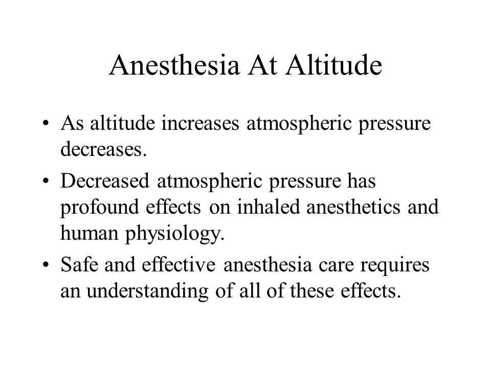 Anesthesia At Altitude As altitude increases atmospheric pressure decreases. Decreased atmospheric pressure has profound effects on inhaled anesthetic