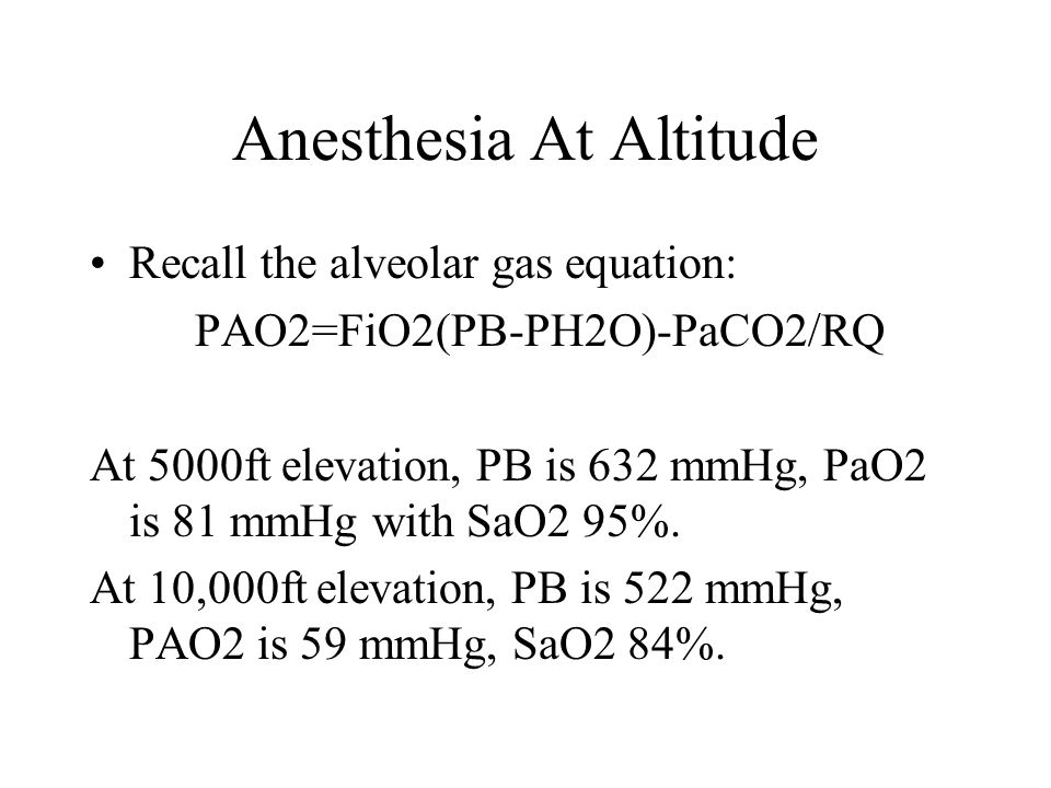 Anesthesia At Altitude Recall the alveolar gas equation: PAO2=FiO2(PB-PH2O)-PaCO2/RQ At 5000ft elevation, PB is 632 mmHg, PaO2 is 81 mmHg with SaO2 95