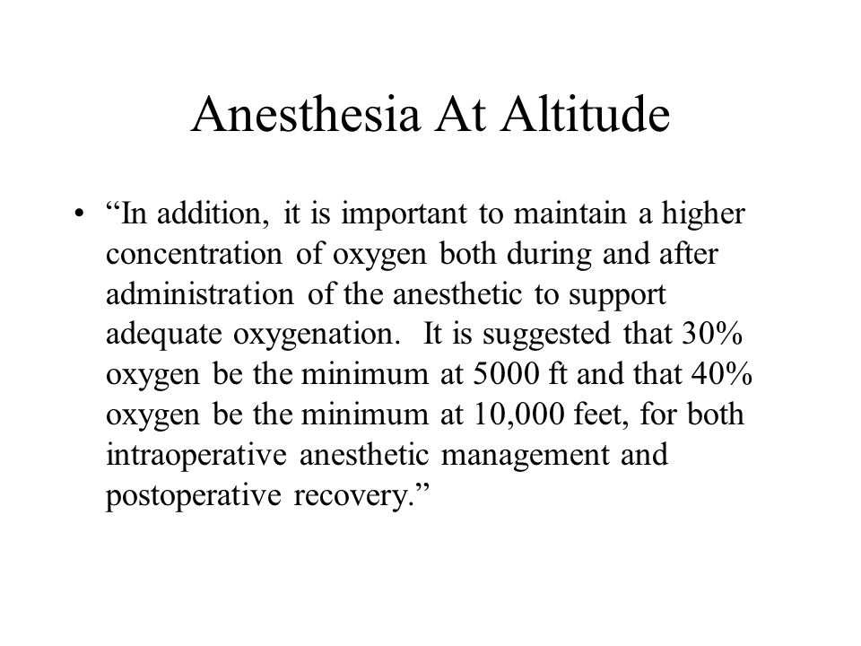 Anesthesia At Altitude In addition, it is important to maintain a higher concentration of oxygen both during and after administration of the anestheti