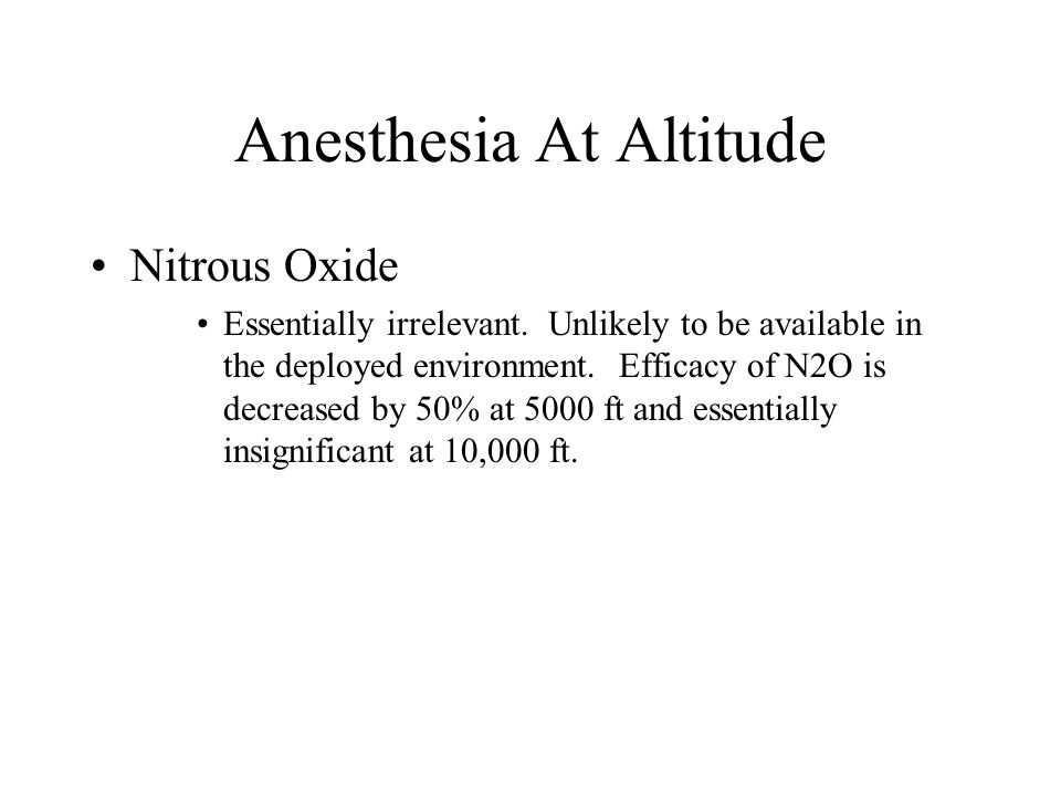 Anesthesia At Altitude Nitrous Oxide Essentially irrelevant. Unlikely to be available in the deployed environment. Efficacy of N2O is decreased by 50%