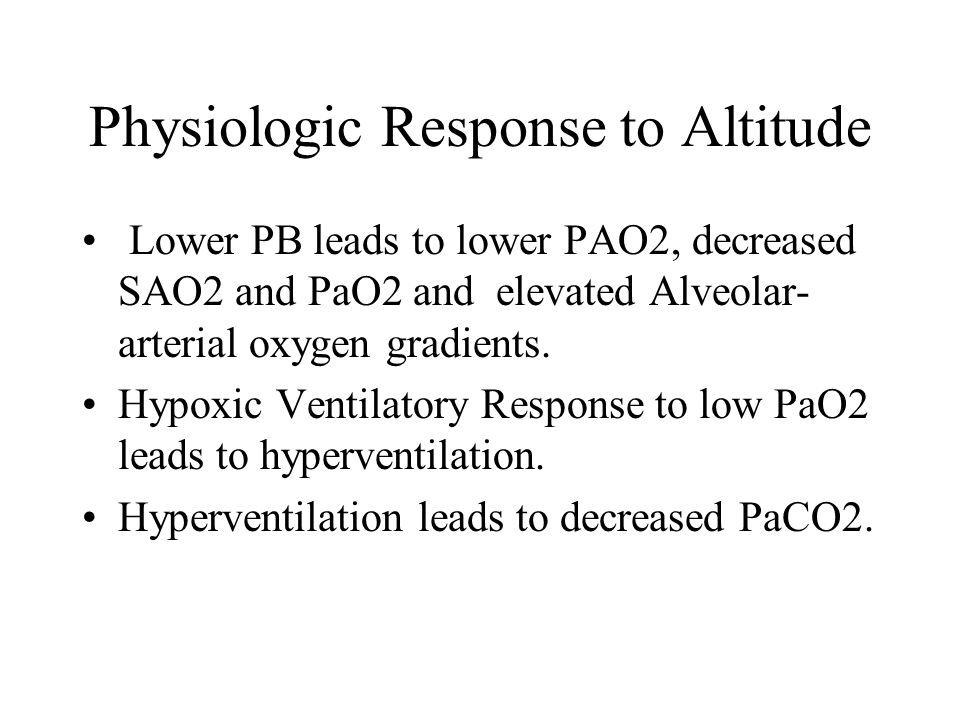 Physiologic Response to Altitude Lower PB leads to lower PAO2, decreased SAO2 and PaO2 and elevated Alveolar- arterial oxygen gradients. Hypoxic Venti
