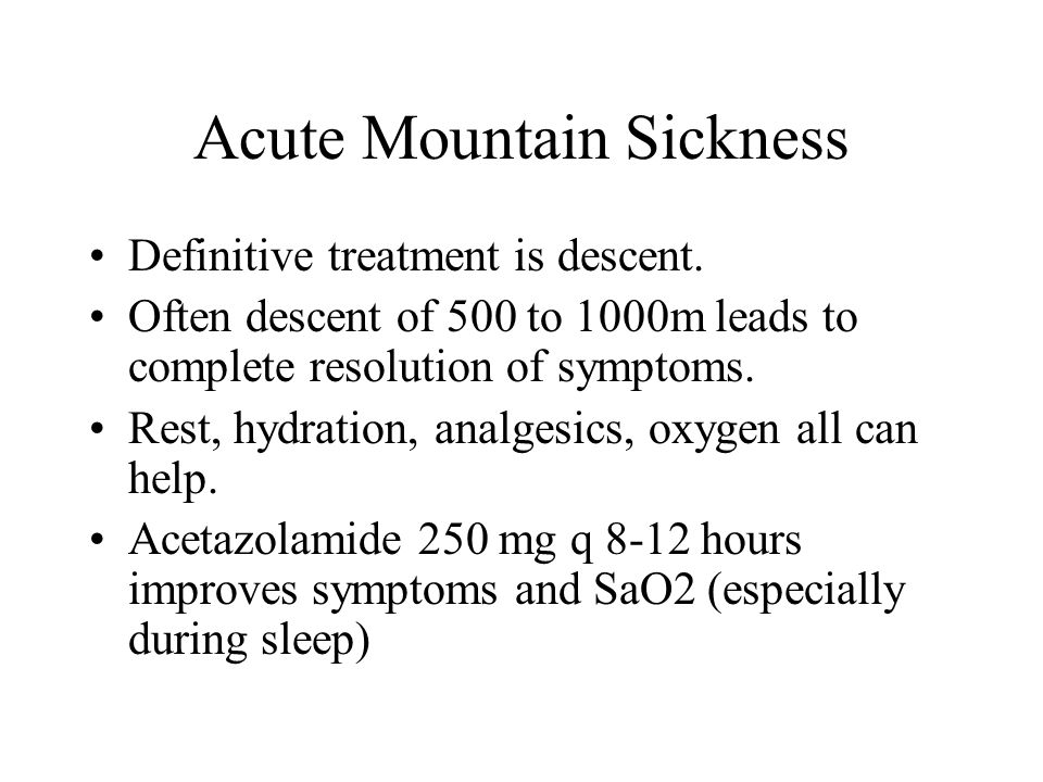Acute Mountain Sickness Definitive treatment is descent. Often descent of 500 to 1000m leads to complete resolution of symptoms. Rest, hydration, anal