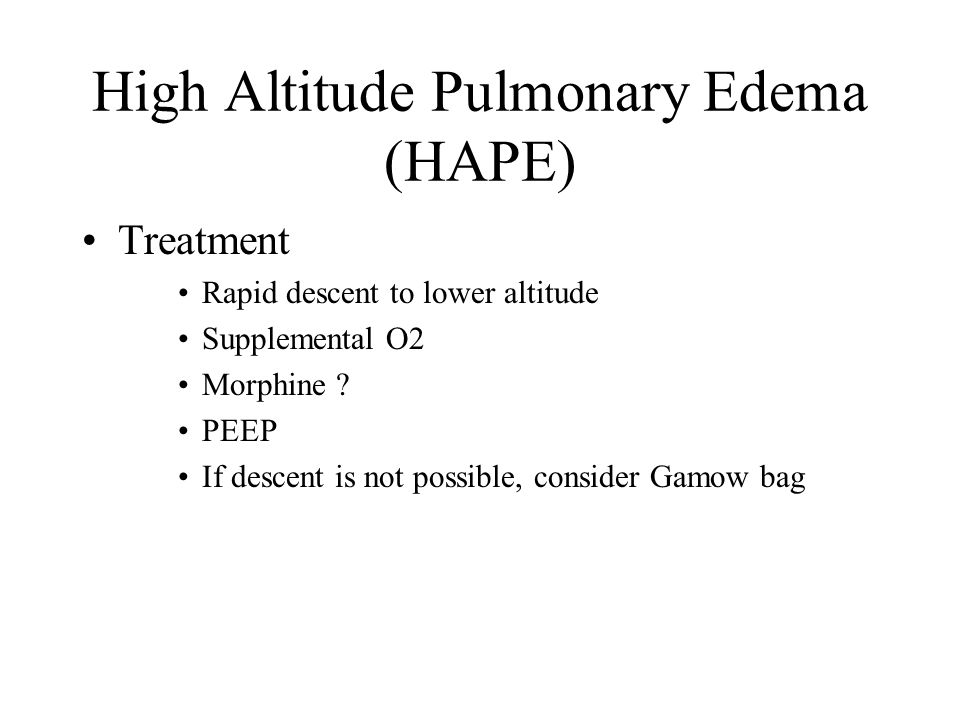 High Altitude Pulmonary Edema (HAPE) Treatment Rapid descent to lower altitude Supplemental O2 Morphine ? PEEP If descent is not possible, consider Ga
