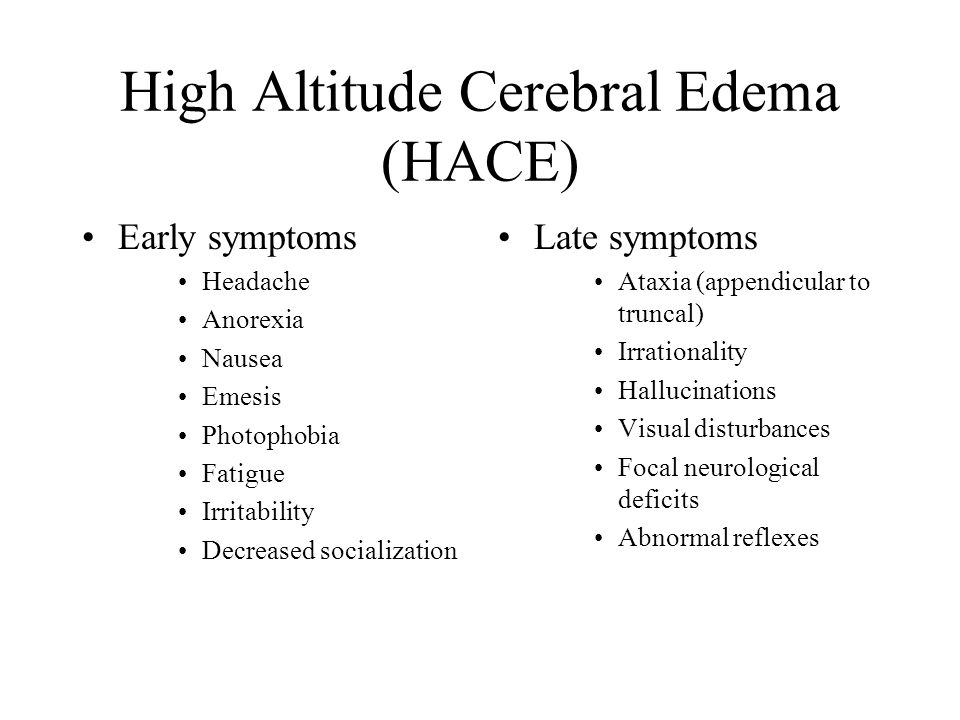 High Altitude Cerebral Edema (HACE) Early symptoms Headache Anorexia Nausea Emesis Photophobia Fatigue Irritability Decreased socialization Late sympt