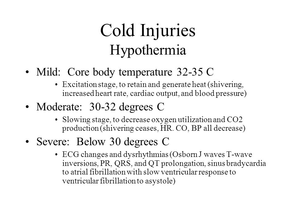Cold Injuries Hypothermia Mild: Core body temperature 32-35 C Excitation stage, to retain and generate heat (shivering, increased heart rate, cardiac