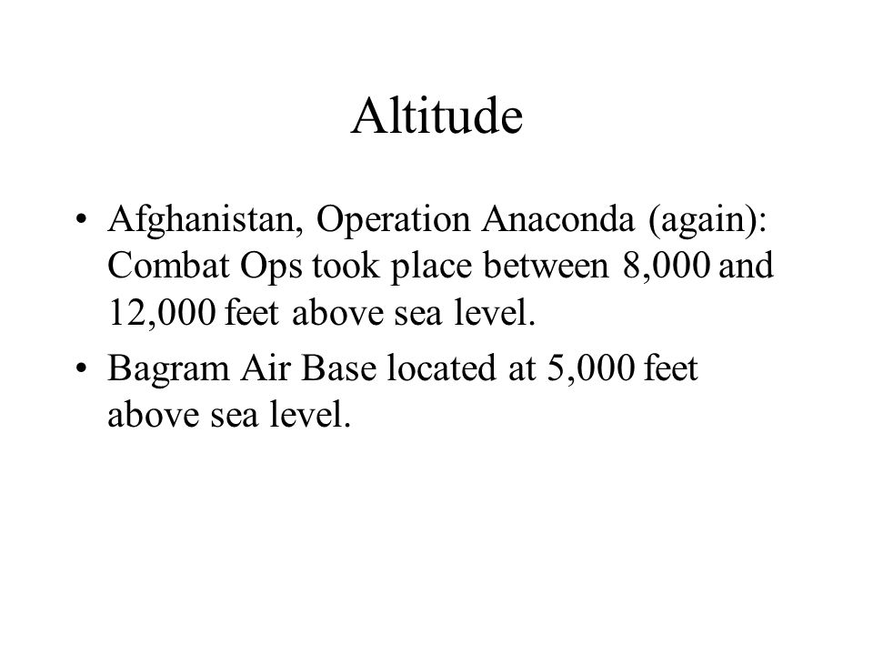 Altitude Afghanistan, Operation Anaconda (again): Combat Ops took place between 8,000 and 12,000 feet above sea level. Bagram Air Base located at 5,00