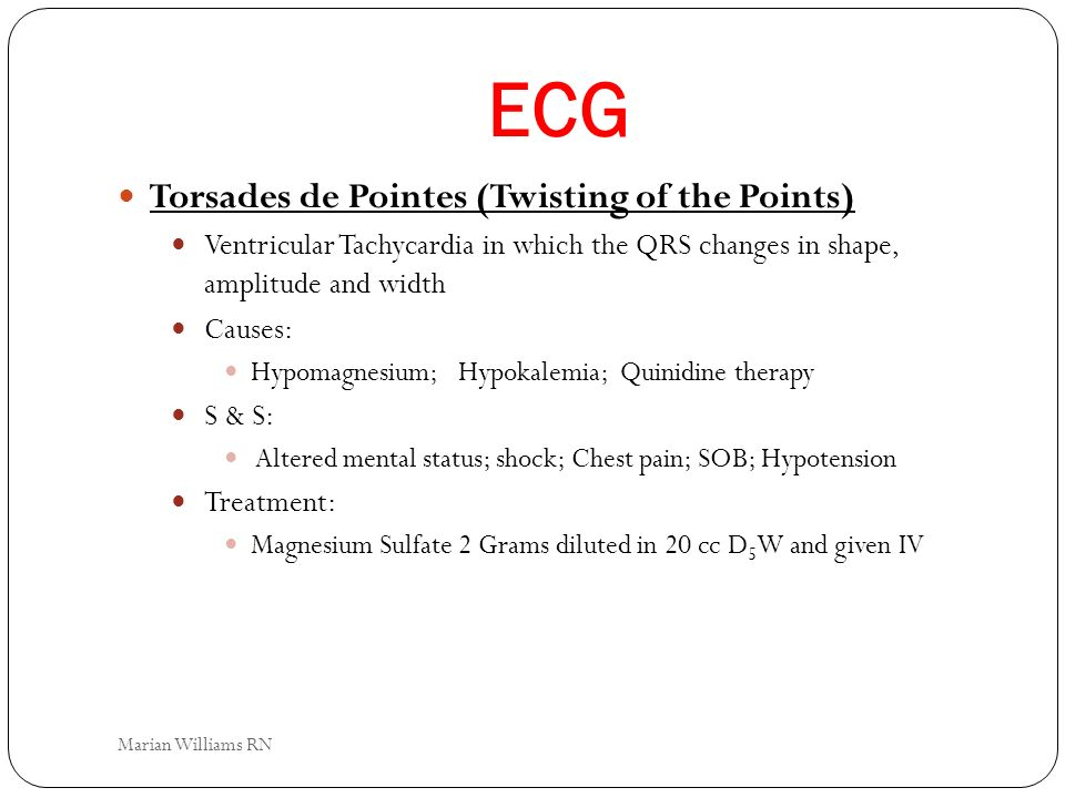 ECG Torsades de Pointes (Twisting of the Points) Ventricular Tachycardia in which the QRS changes in shape, amplitude and width Causes: Hypomagnesium;
