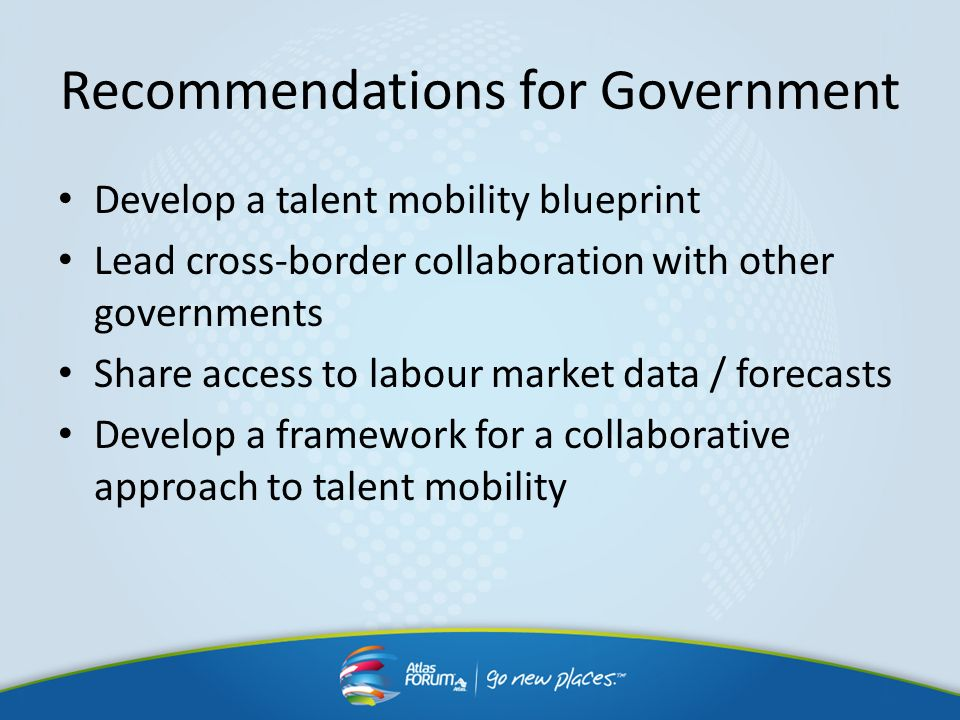 Recommendations for Government Develop a talent mobility blueprint Lead cross-border collaboration with other governments Share access to labour marke