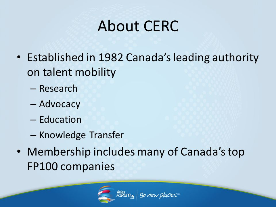 About CERC Established in 1982 Canadas leading authority on talent mobility – Research – Advocacy – Education – Knowledge Transfer Membership includes