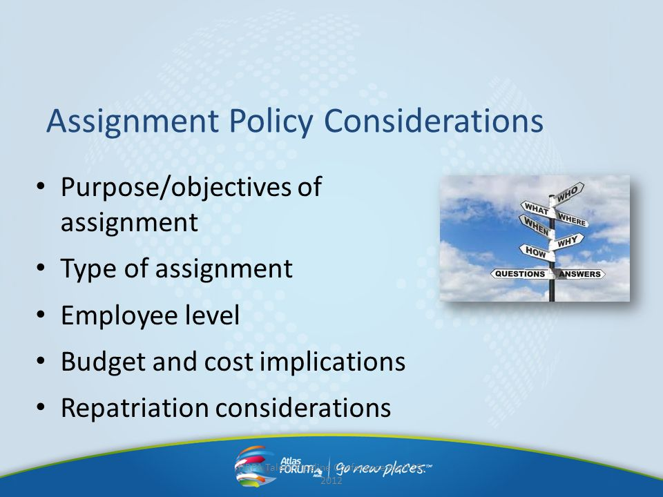 Purpose/objectives of assignment Type of assignment Employee level Budget and cost implications Repatriation considerations Assignment Policy Consider