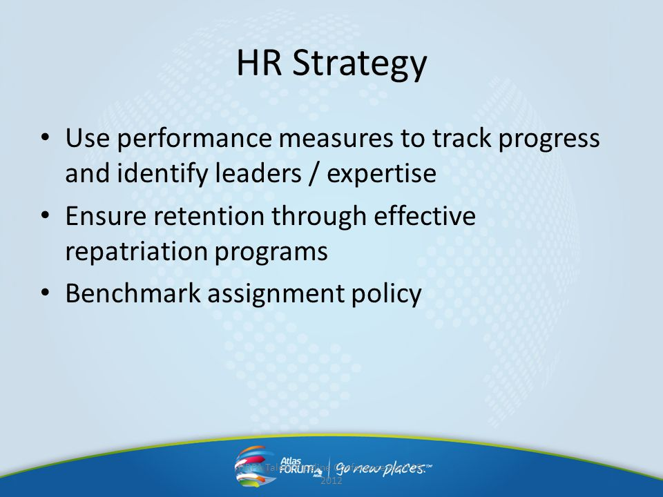 HR Strategy Use performance measures to track progress and identify leaders / expertise Ensure retention through effective repatriation programs Bench