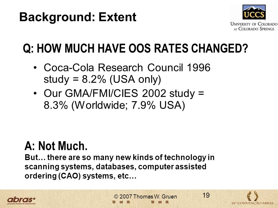 © 2007 Thomas W. Gruen Q: HOW MUCH HAVE OOS RATES CHANGED? Coca-Cola Research Council 1996 study = 8.2% (USA only) Our GMA/FMI/CIES 2002 study = 8.3%