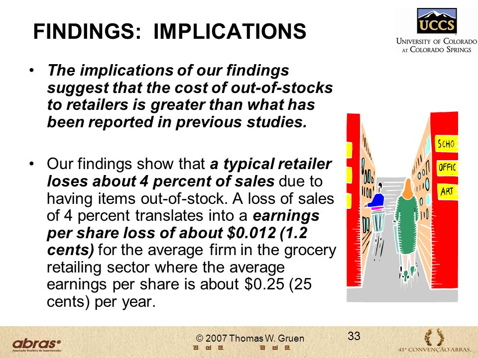 © 2007 Thomas W. Gruen 33 FINDINGS: IMPLICATIONS The implications of our findings suggest that the cost of out-of-stocks to retailers is greater than