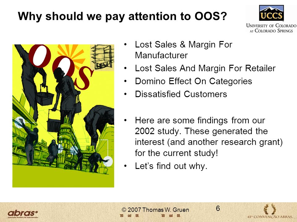 © 2007 Thomas W. Gruen Why should we pay attention to OOS? Lost Sales & Margin For Manufacturer Lost Sales And Margin For Retailer Domino Effect On Ca