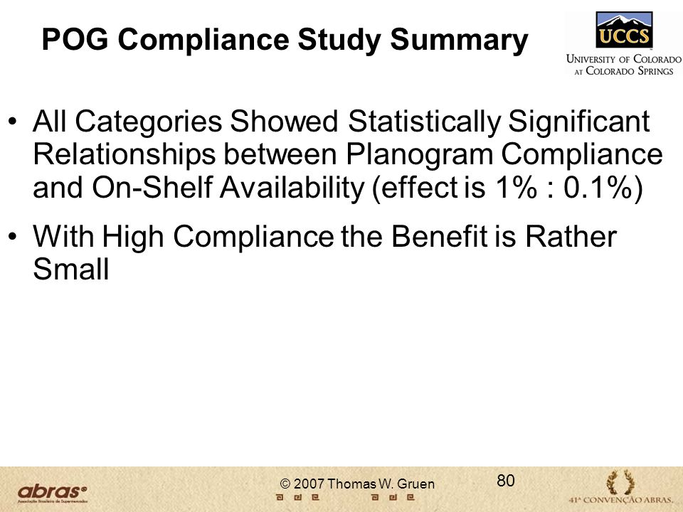 © 2007 Thomas W. Gruen POG Compliance Study Summary All Categories Showed Statistically Significant Relationships between Planogram Compliance and On-