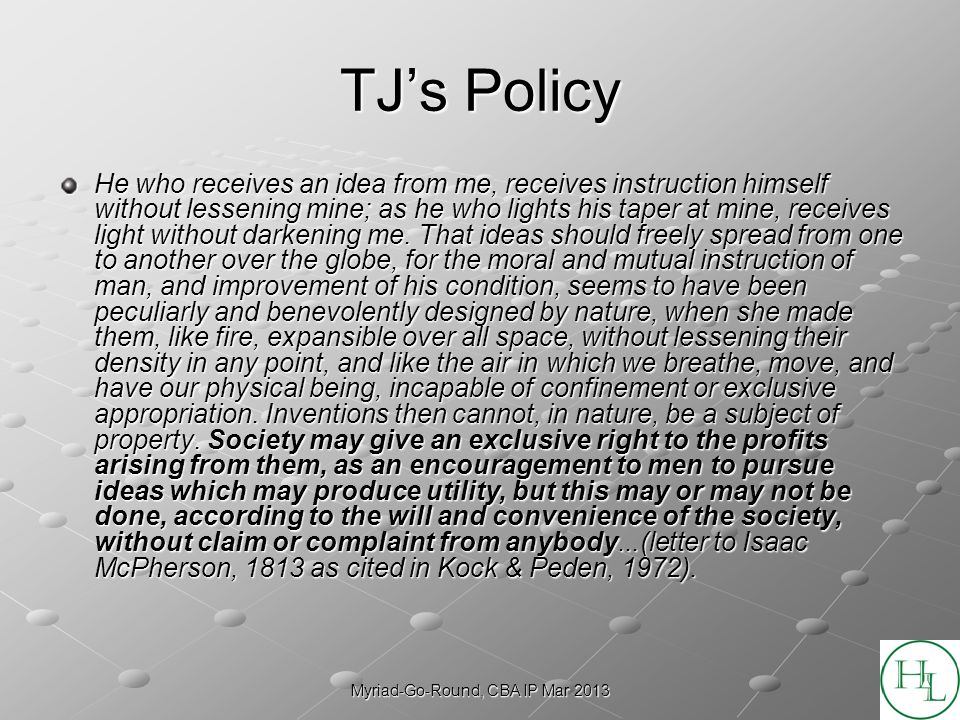 Myriad-Go-Round, CBA IP Mar 2013 TJs Policy He who receives an idea from me, receives instruction himself without lessening mine; as he who lights his taper at mine, receives light without darkening me.
