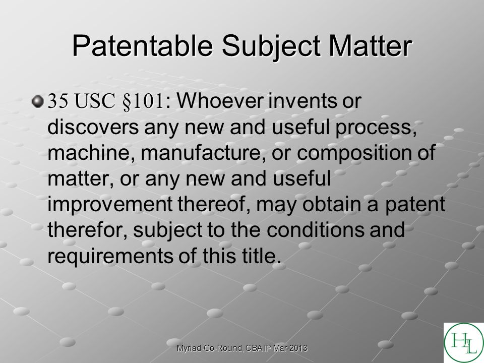 Myriad-Go-Round, CBA IP Mar 2013 Patentable Subject Matter 35 USC §101 35 USC §101 : Whoever invents or discovers any new and useful process, machine,