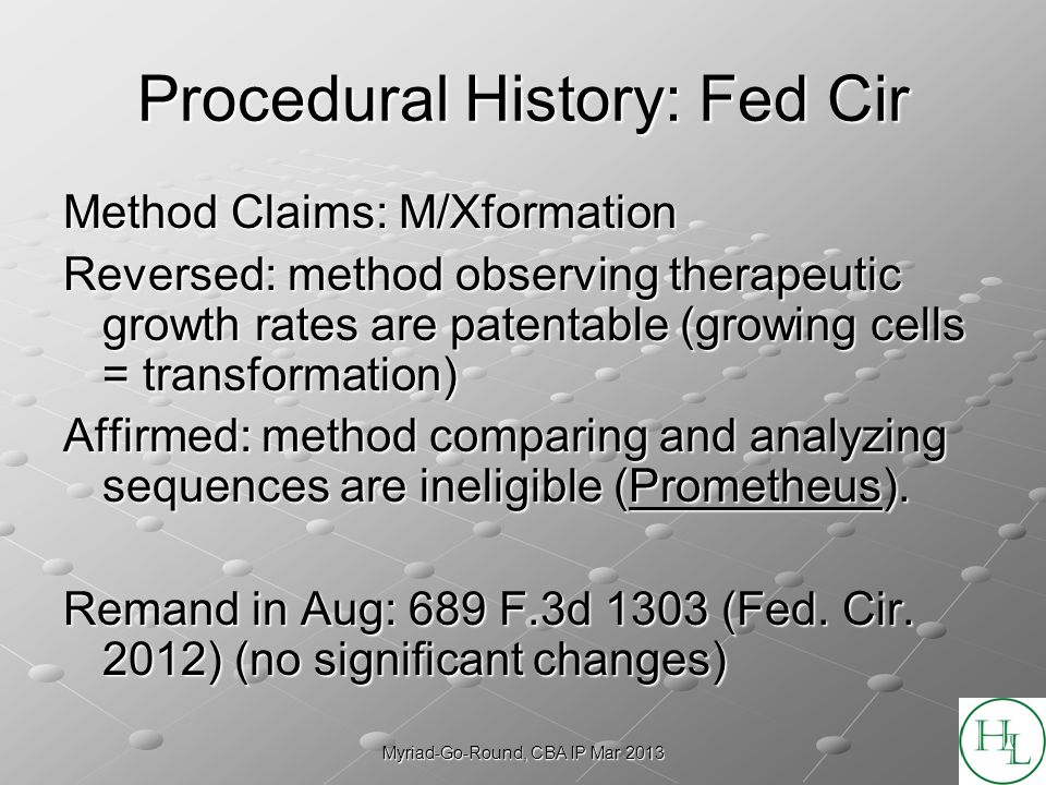Myriad-Go-Round, CBA IP Mar 2013 Procedural History: Fed Cir Method Claims: M/Xformation Reversed: method observing therapeutic growth rates are patentable (growing cells = transformation) Affirmed: method comparing and analyzing sequences are ineligible (Prometheus).
