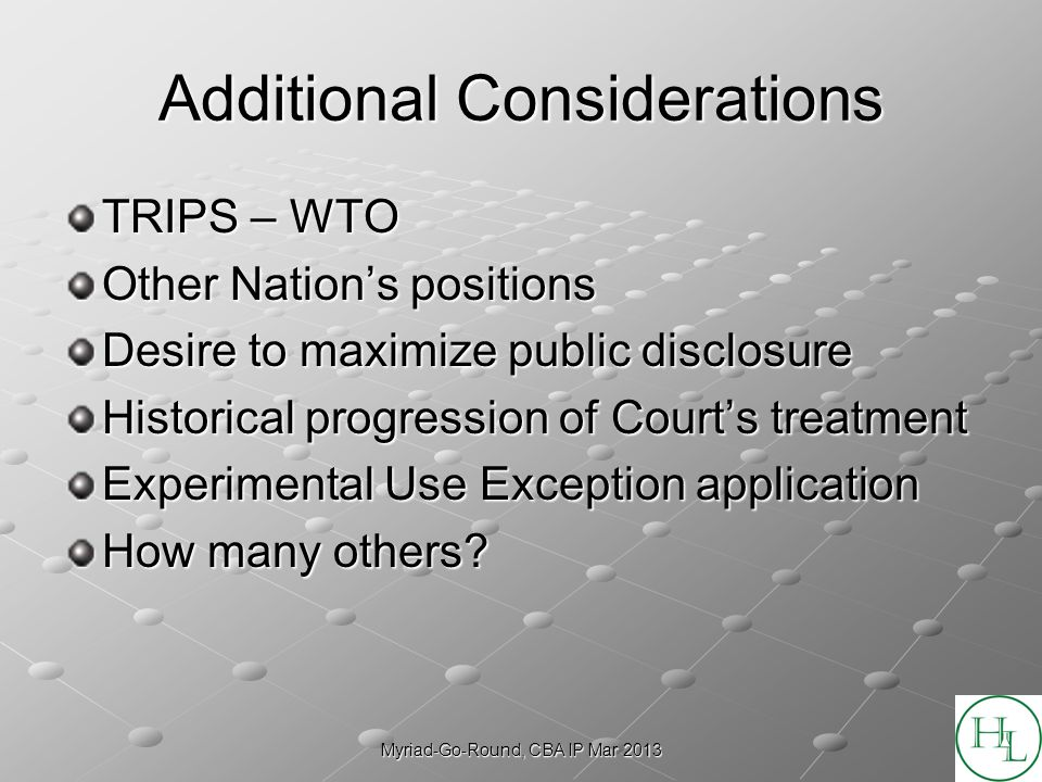 Myriad-Go-Round, CBA IP Mar 2013 Additional Considerations TRIPS – WTO Other Nations positions Desire to maximize public disclosure Historical progression of Courts treatment Experimental Use Exception application How many others