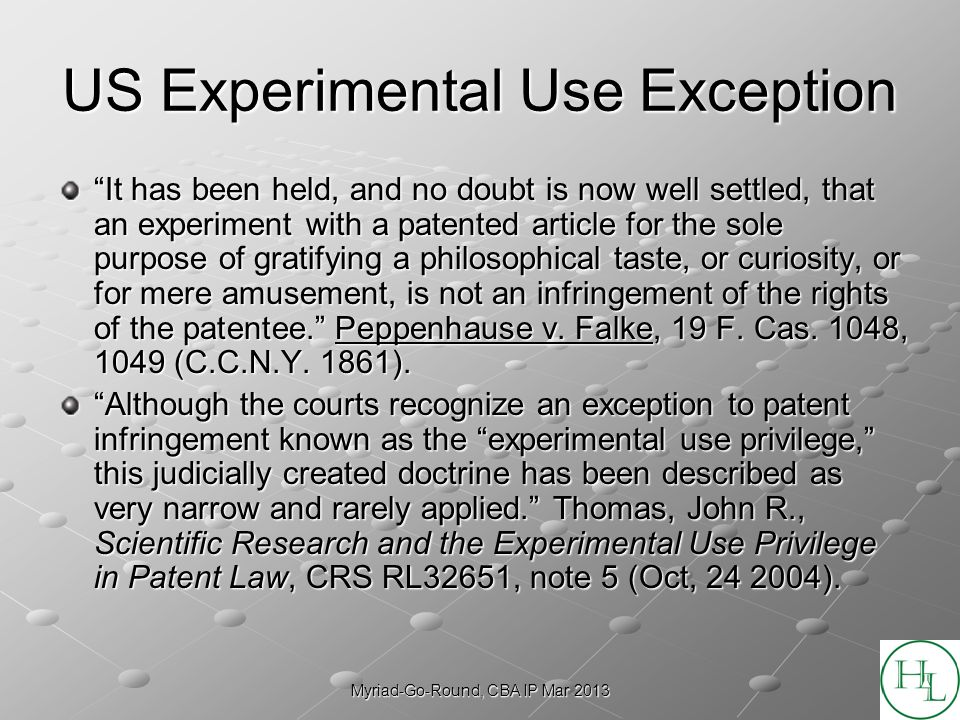 Myriad-Go-Round, CBA IP Mar 2013 US Experimental Use Exception It has been held, and no doubt is now well settled, that an experiment with a patented article for the sole purpose of gratifying a philosophical taste, or curiosity, or for mere amusement, is not an infringement of the rights of the patentee.