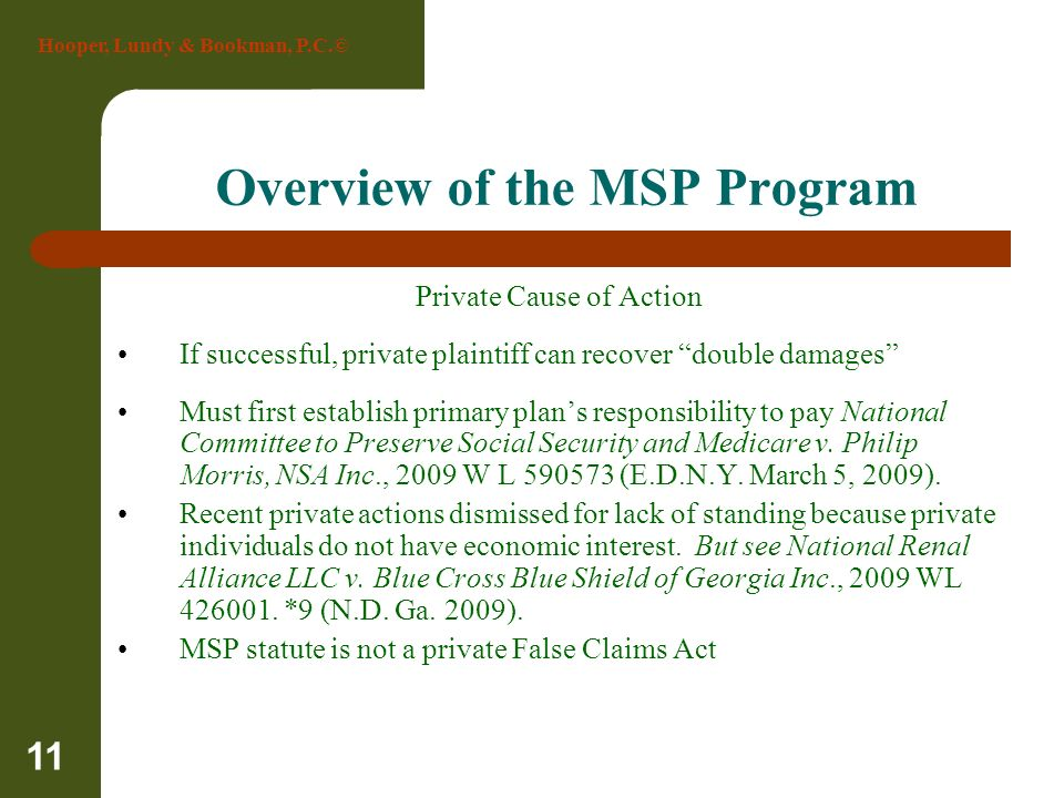 Hooper, Lundy & Bookman, P.C.© 11 Overview of the MSP Program Private Cause of Action If successful, private plaintiff can recover double damages Must
