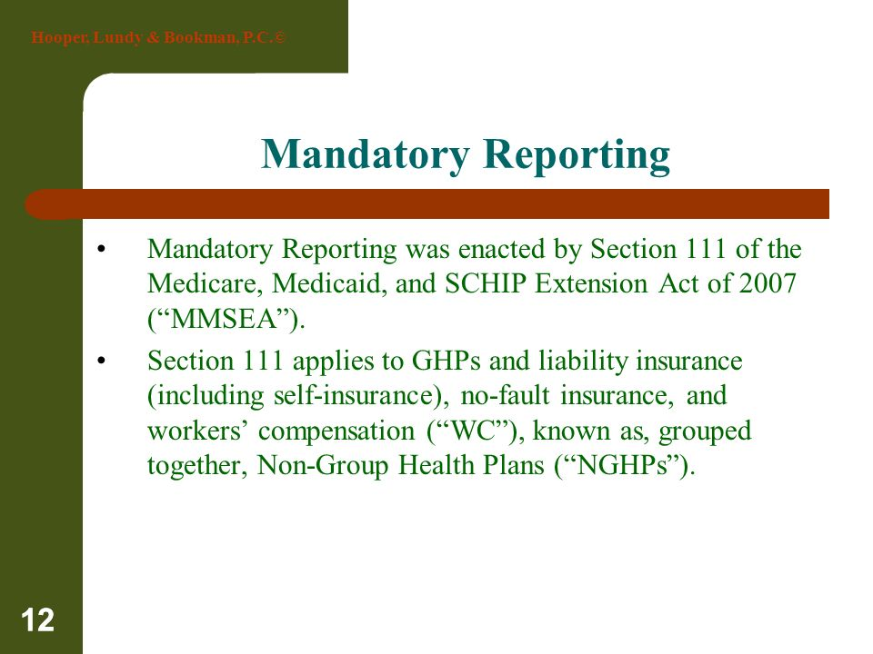 Hooper, Lundy & Bookman, P.C.© 12 Mandatory Reporting Mandatory Reporting was enacted by Section 111 of the Medicare, Medicaid, and SCHIP Extension Ac