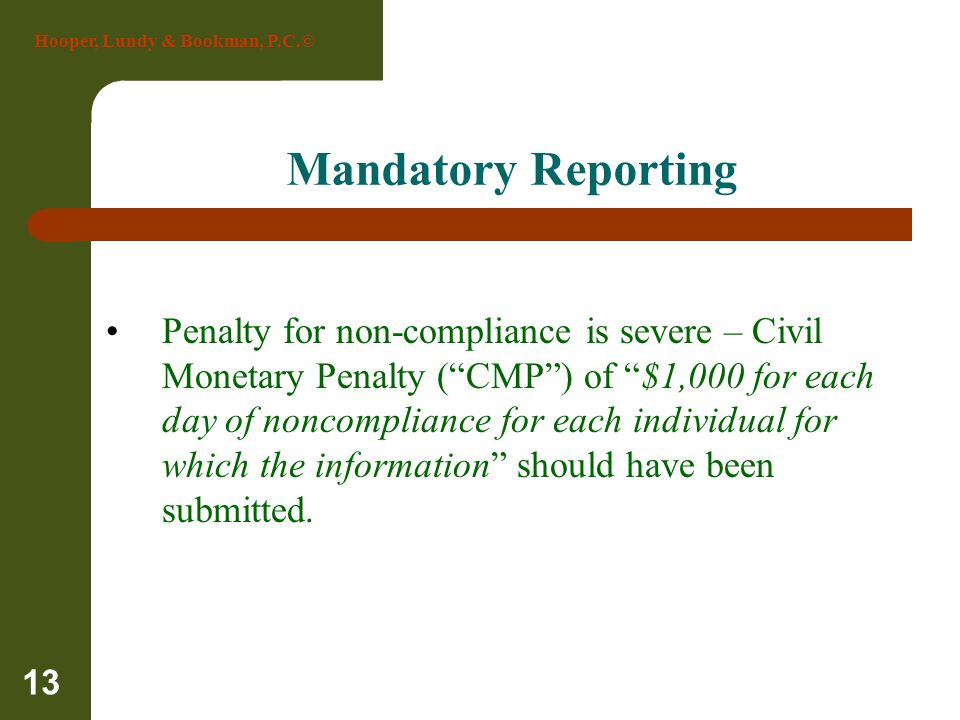 Hooper, Lundy & Bookman, P.C.© 13 Mandatory Reporting Penalty for non-compliance is severe – Civil Monetary Penalty (CMP) of $1,000 for each day of no