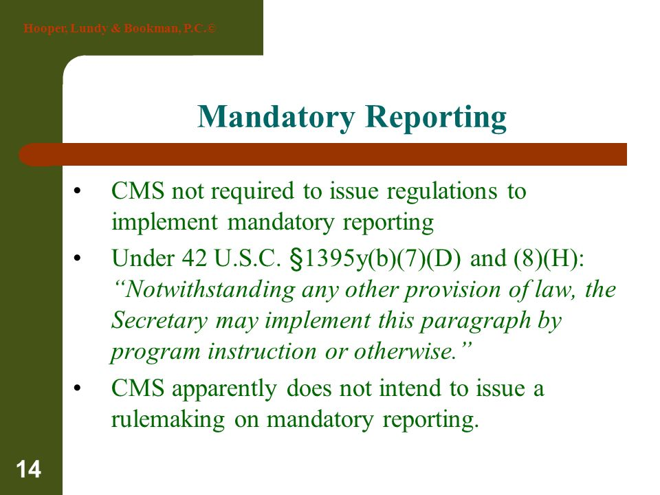 Hooper, Lundy & Bookman, P.C.© 14 Mandatory Reporting CMS not required to issue regulations to implement mandatory reporting Under 42 U.S.C. §1395y(b)