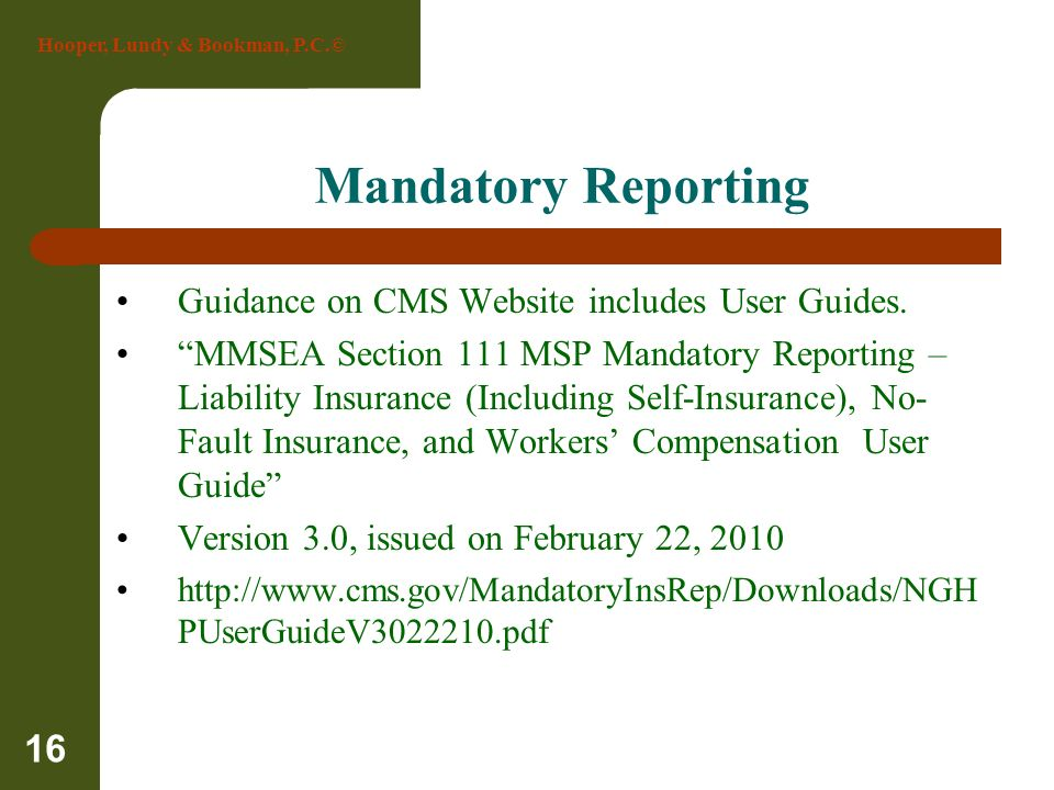 Hooper, Lundy & Bookman, P.C.© 16 Mandatory Reporting Guidance on CMS Website includes User Guides. MMSEA Section 111 MSP Mandatory Reporting – Liabil