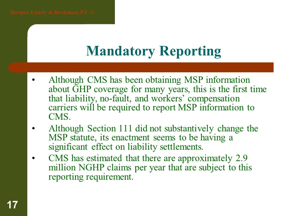 Hooper, Lundy & Bookman, P.C.© 17 Mandatory Reporting Although CMS has been obtaining MSP information about GHP coverage for many years, this is the f