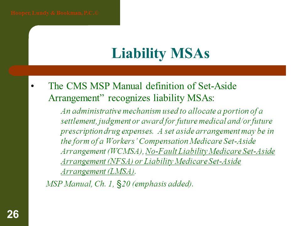 Hooper, Lundy & Bookman, P.C.© 26 Liability MSAs The CMS MSP Manual definition of Set-Aside Arrangement recognizes liability MSAs: An administrative m