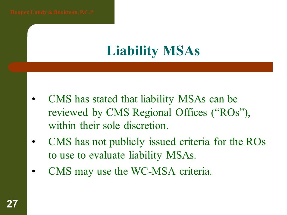 Hooper, Lundy & Bookman, P.C.© 27 Liability MSAs CMS has stated that liability MSAs can be reviewed by CMS Regional Offices (ROs), within their sole d