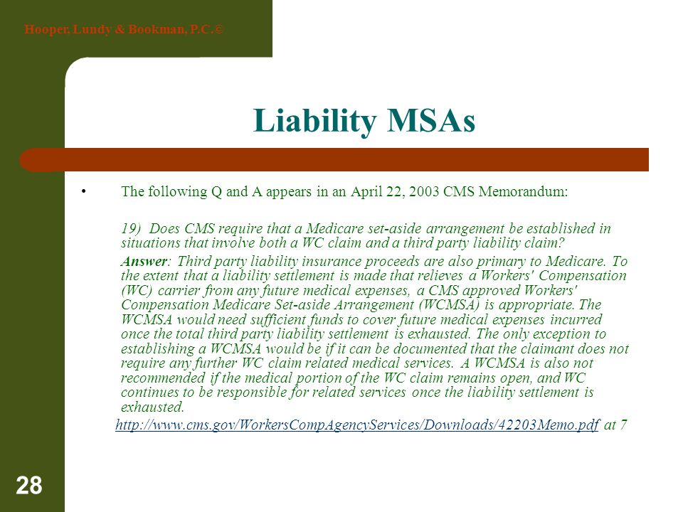 Hooper, Lundy & Bookman, P.C.© 28 Liability MSAs The following Q and A appears in an April 22, 2003 CMS Memorandum: 19) Does CMS require that a Medica
