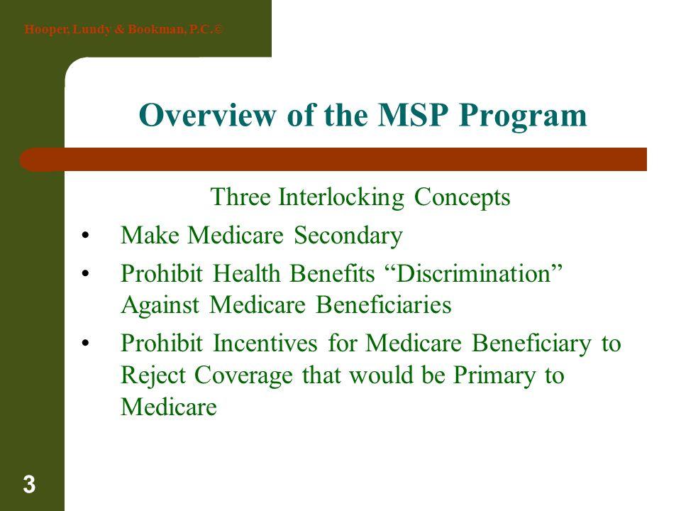 Hooper, Lundy & Bookman, P.C.© 3 Overview of the MSP Program Three Interlocking Concepts Make Medicare Secondary Prohibit Health Benefits Discriminati