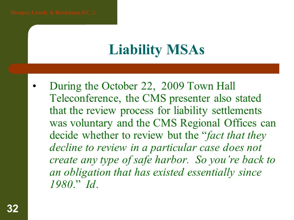Hooper, Lundy & Bookman, P.C.© 32 Liability MSAs During the October 22, 2009 Town Hall Teleconference, the CMS presenter also stated that the review p