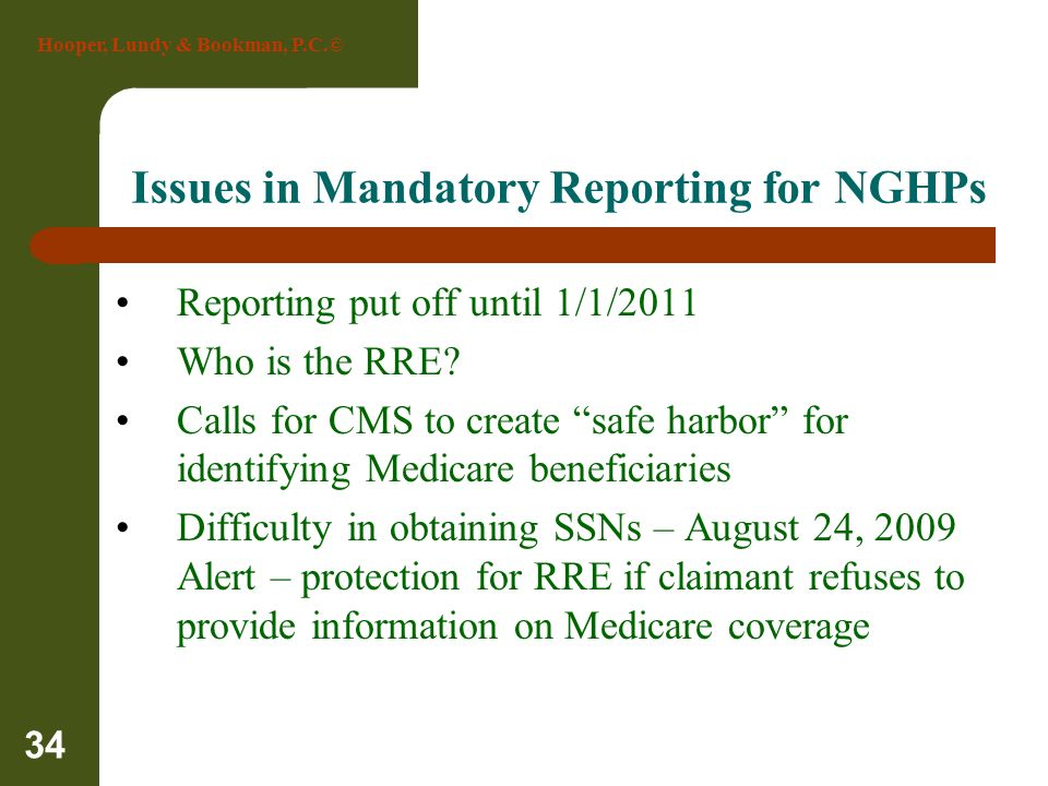 Hooper, Lundy & Bookman, P.C.© 34 Issues in Mandatory Reporting for NGHPs Reporting put off until 1/1/2011 Who is the RRE? Calls for CMS to create saf