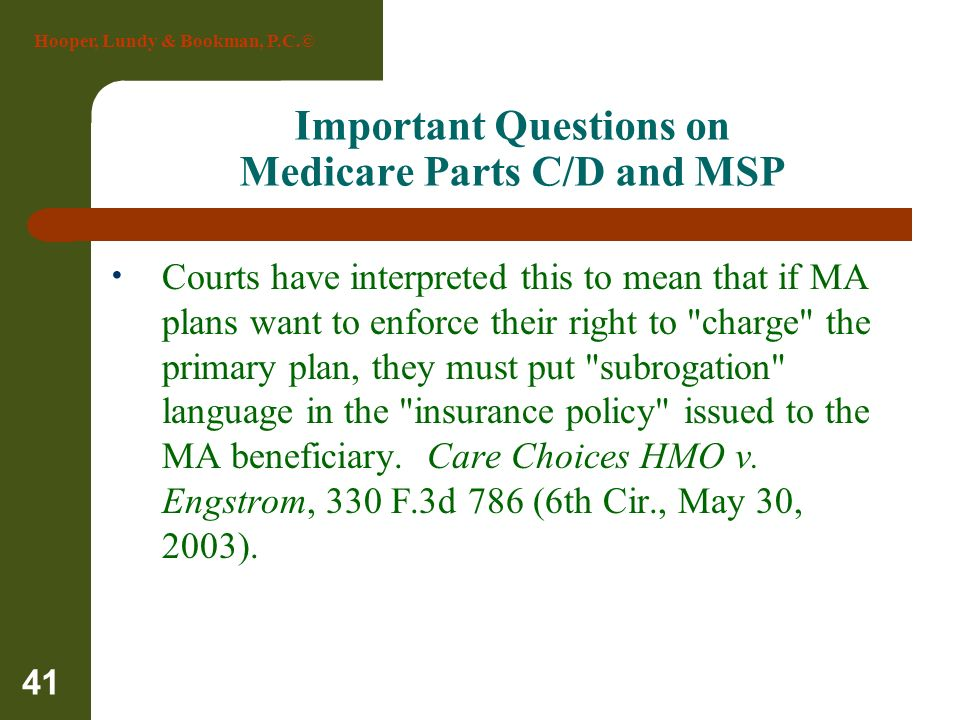 Hooper, Lundy & Bookman, P.C.© 41 Important Questions on Medicare Parts C/D and MSP Courts have interpreted this to mean that if MA plans want to enfo