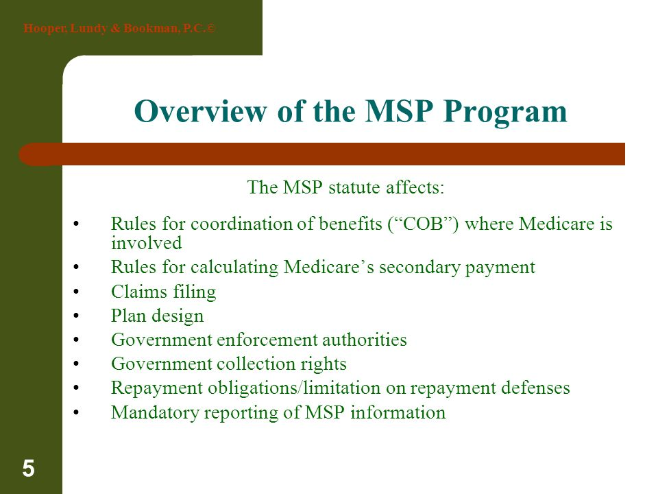 Hooper, Lundy & Bookman, P.C.© 5 Overview of the MSP Program The MSP statute affects: Rules for coordination of benefits (COB) where Medicare is invol