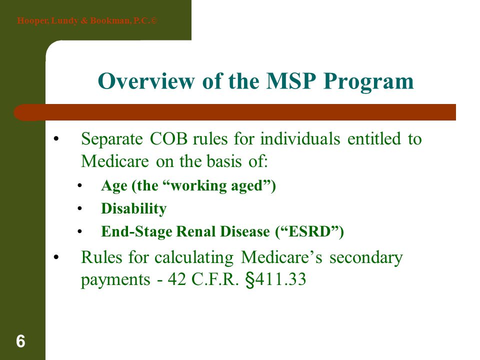 Hooper, Lundy & Bookman, P.C.© 6 Overview of the MSP Program Separate COB rules for individuals entitled to Medicare on the basis of: Age (the working