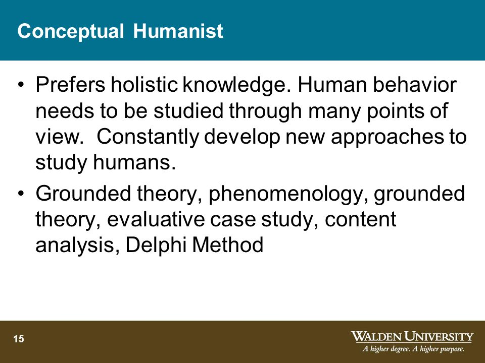 15 Conceptual Humanist Prefers holistic knowledge. Human behavior needs to be studied through many points of view. Constantly develop new approaches t
